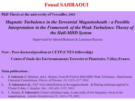 Fouad SAHRAOUI PhD Thesis at the university of Versailles, 2003 Magnetic Turbulence in the Terrestrial Magnetosheath : a Possible Interpretation in the.