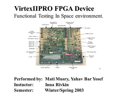 VirtexIIPRO FPGA Device Functional Testing In Space environment. Performed by: Mati Musry, Yahav Bar Yosef Instuctor: Inna Rivkin Semester: Winter/Spring.