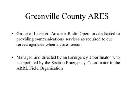 Greenville County ARES Group of Licensed Amateur Radio Operators dedicated to providing communications services as required to our served agencies when.