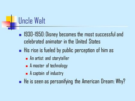 Uncle Walt 1930-1950: Disney becomes the most successful and celebrated animator in the United States His rise is fueled by public perception of him as.