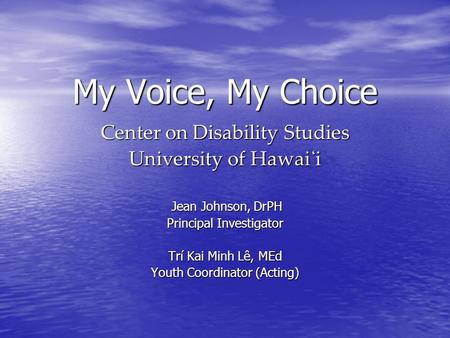 My Voice, My Choice Center on Disability Studies University of Hawai̒ i Jean Johnson, DrPH Jean Johnson, DrPH Principal Investigator Trí Kai Minh Lê, MEd.