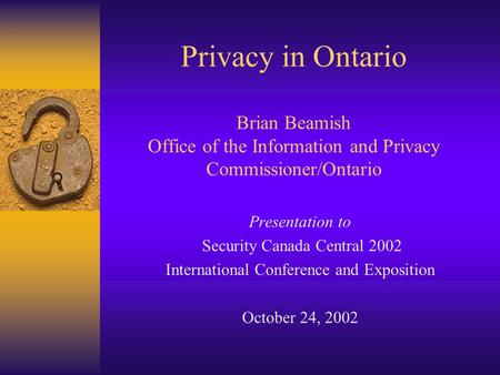 Privacy in Ontario Brian Beamish Office of the Information and Privacy Commissioner/Ontario Presentation to Security Canada Central 2002 International.