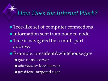 How Does the Internet Work? u Tree-like set of computer connections u Information sent from node to node u Tree is navigated by a multi-part address u.