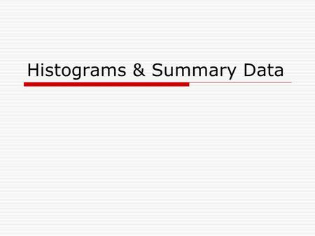 Histograms & Summary Data.  Summarizing large of amounts of data in two ways: Histograms: graphs give a pictorial representation of the data Numerical.