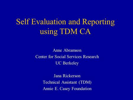 Self Evaluation and Reporting using TDM CA Anne Abramson Center for Social Services Research UC Berkeley Jana Rickerson Technical Assistant (TDM) Annie.