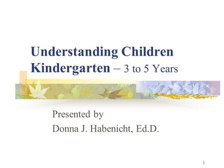 1 Understanding Children Kindergarten – 3 to 5 Years Presented by Donna J. Habenicht, Ed.D.