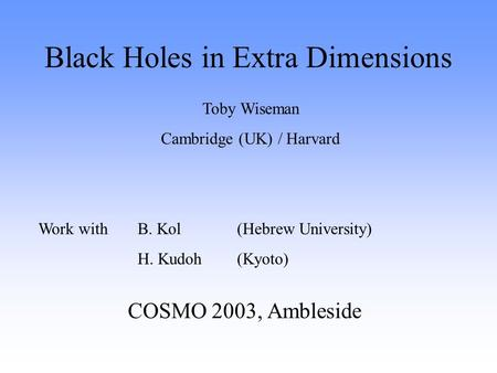 Black Holes in Extra Dimensions COSMO 2003, Ambleside Toby Wiseman Cambridge (UK) / Harvard Work with B. Kol (Hebrew University) H. Kudoh (Kyoto)