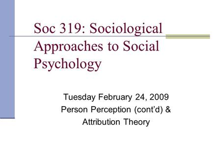 Soc 319: Sociological Approaches to Social Psychology Tuesday February 24, 2009 Person Perception (cont'd) & Attribution Theory.