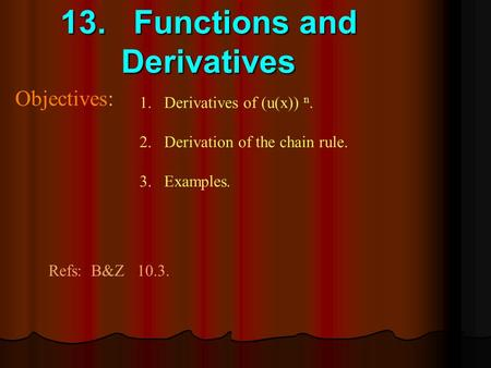 13. Functions and Derivatives Objectives: 1.Derivatives of (u(x)) n. 2.Derivation of the chain rule. 3.Examples. Refs: B&Z 10.3.