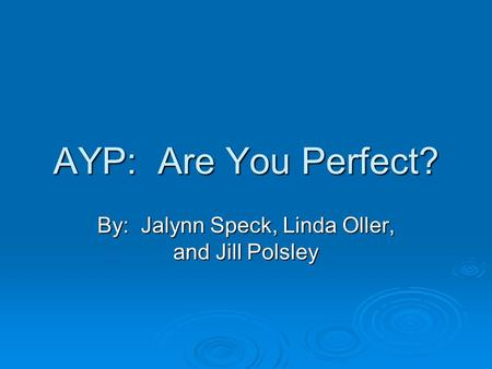 AYP: Are You Perfect? By: Jalynn Speck, Linda Oller, and Jill Polsley.