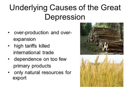Underlying Causes of the Great Depression over-production and over- expansion high tariffs killed international trade dependence on too few primary products.