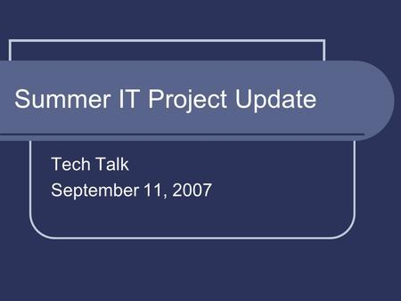 Summer IT Project Update Tech Talk September 11, 2007.
