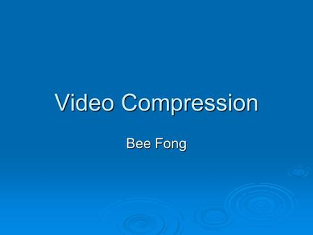 Video Compression Bee Fong. Lossy Compression  Inter Frame Compression Compression among frames Compression among frames  Intra Frame Compression Compression.
