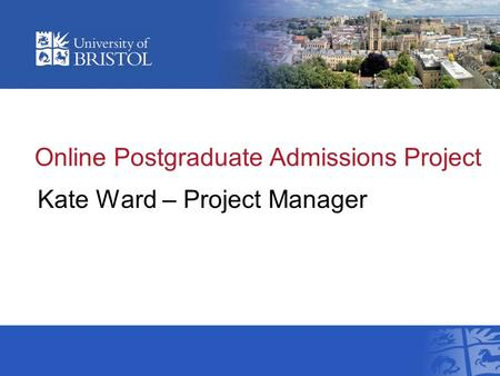 Online Postgraduate Admissions Project Kate Ward – Project Manager.