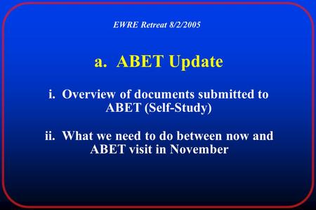 A. ABET Update i. Overview of documents submitted to ABET (Self-Study) EWRE Retreat 8/2/2005 ii. What we need to do between now and ABET visit in November.