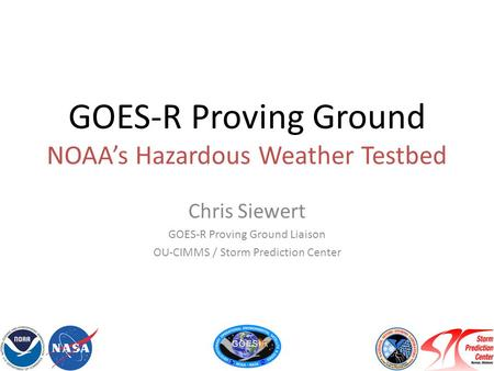 GOES-R Proving Ground NOAA's Hazardous Weather Testbed Chris Siewert GOES-R Proving Ground Liaison OU-CIMMS / Storm Prediction Center.