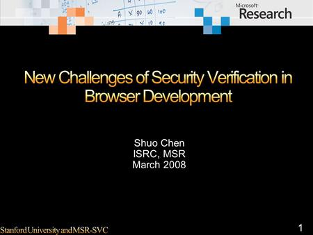 1 Shuo Chen ISRC, MSR March 2008. 2 Browser security is still very broad. I usually differentiate three types of issues – their causes and potential solutions.