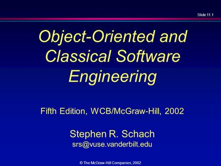 Slide 11.1 © The McGraw-Hill Companies, 2002 Object-Oriented and Classical Software Engineering Fifth Edition, WCB/McGraw-Hill, 2002 Stephen R. Schach.