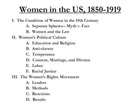 Women in the US, 1850-1919 I. The Condition of Women in the 19th Century A. Separate Spheres-- Myth v. Fact B. Women and the Law II. Women's Political.