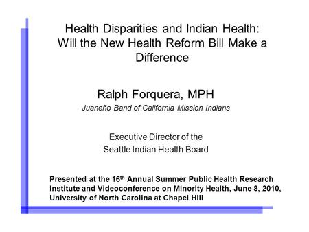 Health Disparities and Indian Health: Will the New Health Reform Bill Make a Difference Ralph Forquera, MPH Juaneño Band of California Mission Indians.