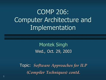 1 COMP 206: Computer Architecture and Implementation Montek Singh Wed., Oct. 29, 2003 Topic: Software Approaches for ILP (Compiler Techniques) contd.
