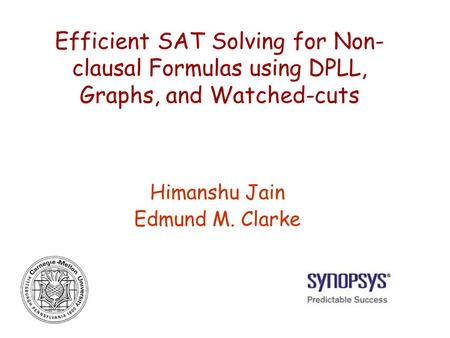 Efficient SAT Solving for Non- clausal Formulas using DPLL, Graphs, and Watched-cuts Himanshu Jain Edmund M. Clarke.