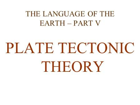 THE LANGUAGE OF THE EARTH – PART V PLATE TECTONIC THEORY.