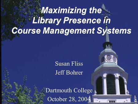 Maximizing the Library Presence in Course Management Systems Susan Fliss Jeff Bohrer Dartmouth College October 28, 2004.