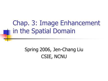 Chap. 3: Image Enhancement in the Spatial Domain Spring 2006, Jen-Chang Liu CSIE, NCNU.