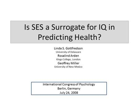 Is SES a Surrogate for IQ in Predicting Health? Linda S. Gottfredson University of Delaware Rosalind Arden Kings College, London Geoffrey Miller University.