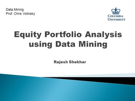 Rajesh Shekhar Data Mining Prof. Chris Volinsky. ◦ Use Data Mining techniques to build a portfolio with superior return/risk characteristics using technical.
