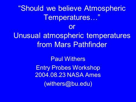 """Should we believe Atmospheric Temperatures…"" or Unusual atmospheric temperatures from Mars Pathfinder Paul Withers Entry Probes Workshop 2004.08.23 NASA."