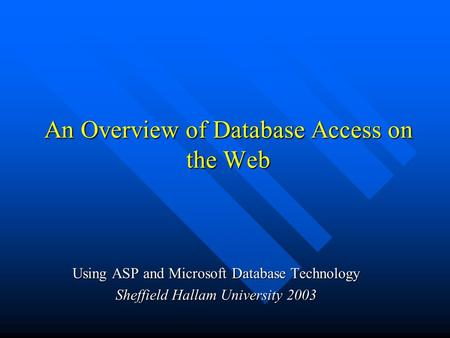 An Overview of Database Access on the Web An Overview of Database Access on the Web Using ASP and Microsoft Database Technology Sheffield Hallam University.