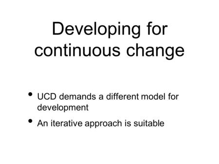 Developing for continuous change UCD demands a different model for development An iterative approach is suitable.