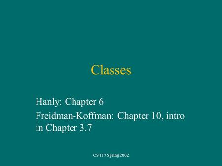 CS 117 Spring 2002 Classes Hanly: Chapter 6 Freidman-Koffman: Chapter 10, intro in Chapter 3.7.