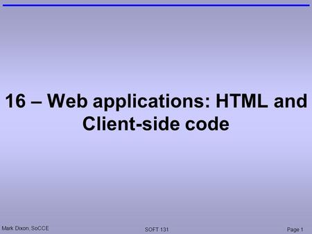 Mark Dixon, SoCCE SOFT 131Page 1 16 – Web applications: HTML and Client-side code.