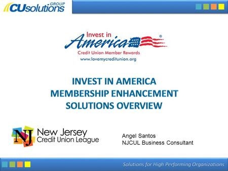 INVEST IN AMERICA MEMBERSHIP ENHANCEMENT SOLUTIONS OVERVIEW Angel Santos NJCUL Business Consultant.