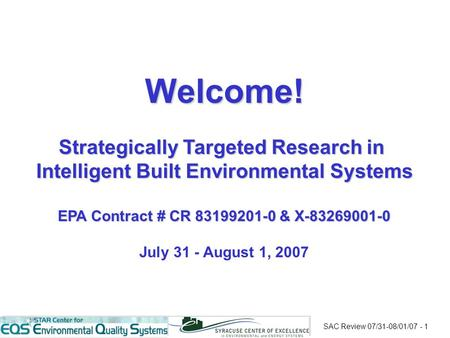 SAC Review 07/31-08/01/07 - 1 Welcome! Strategically Targeted Research in Intelligent Built Environmental Systems EPA Contract # CR 83199201-0 & X-83269001-0.