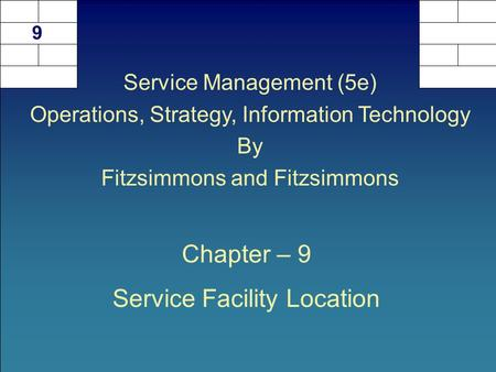 Chapter – 9 Service Facility Location 9 Service Management (5e) Operations, Strategy, Information Technology By Fitzsimmons and Fitzsimmons.