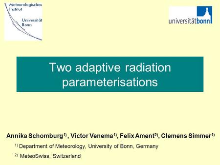 Two adaptive radiation parameterisations Annika Schomburg 1), Victor Venema 1), Felix Ament 2), Clemens Simmer 1) 1) Department of Meteorology, University.