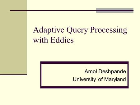 Adaptive Query Processing with Eddies Amol Deshpande University of Maryland.