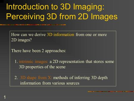 1 Introduction to 3D Imaging: Perceiving 3D from 2D Images How can we derive 3D information from one or more 2D images? There have been 2 approaches: 1.