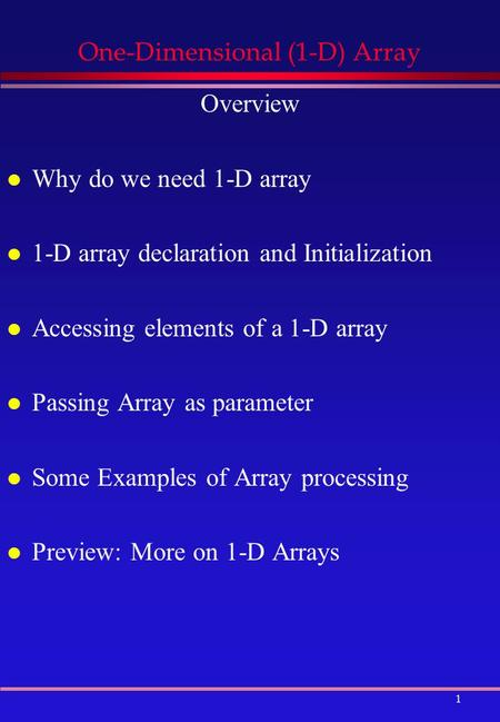 1 One-Dimensional (1-D) Array Overview l Why do we need 1-D array l 1-D array declaration and Initialization l Accessing elements of a 1-D array l Passing.