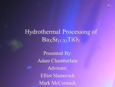 Hydrothermal Processing of Ba X Sr (1-X) TiO 3 Presented By: Adam Chamberlain Advisors: Elliot Slamovich Mark McCormick.