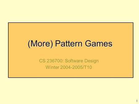 1 (More) <strong>Pattern</strong> Games CS 236700: Software Design Winter 2004-2005/T10.