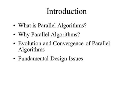 Introduction What is Parallel Algorithms? Why Parallel Algorithms? Evolution and Convergence of Parallel Algorithms Fundamental Design Issues.