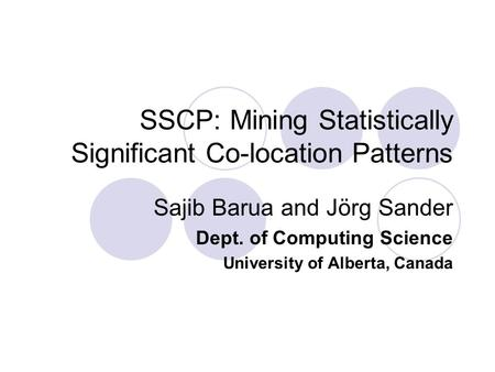 SSCP: Mining Statistically Significant Co-location Patterns Sajib Barua and Jörg Sander Dept. of Computing Science University of Alberta, Canada.