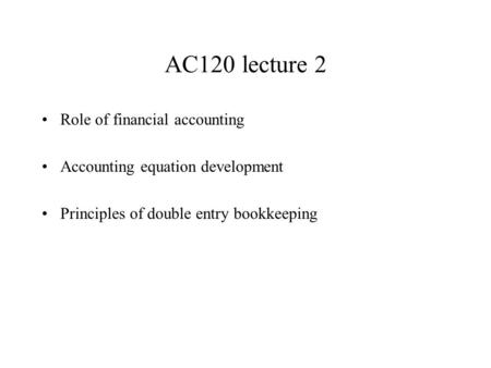AC120 lecture 2 Role of financial accounting Accounting equation development Principles of double entry bookkeeping.