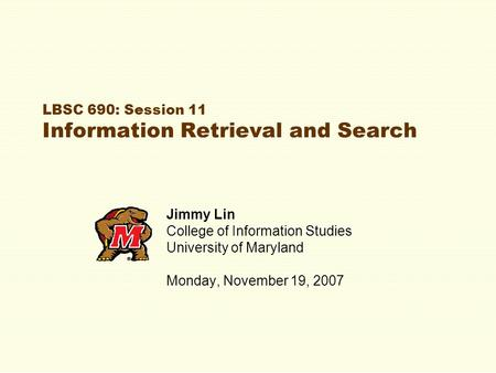 LBSC 690: Session 11 Information Retrieval and Search Jimmy Lin College of Information Studies University of Maryland Monday, November 19, 2007.