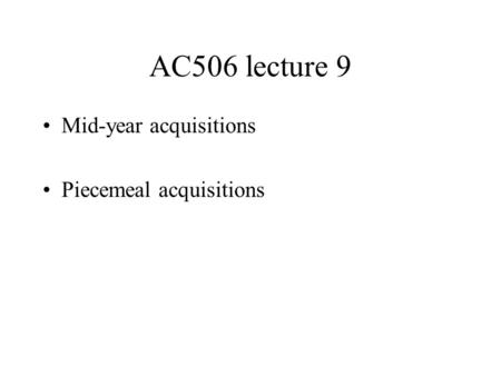 AC506 lecture 9 Mid-year acquisitions Piecemeal acquisitions.